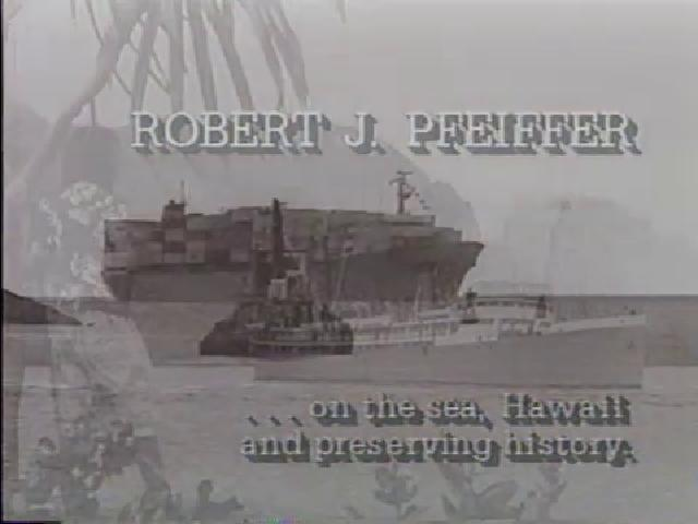 Robert J. Pfeiffer...on the sea, Hawaii and preserving history